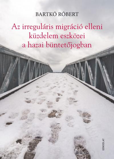 Bartkó Róbert - Az irreguláris migráció elleni küzdelem eszközei a hazai büntetőjogban