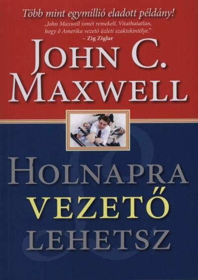 John C. Maxwell - Holnapra vezet� lehetsz