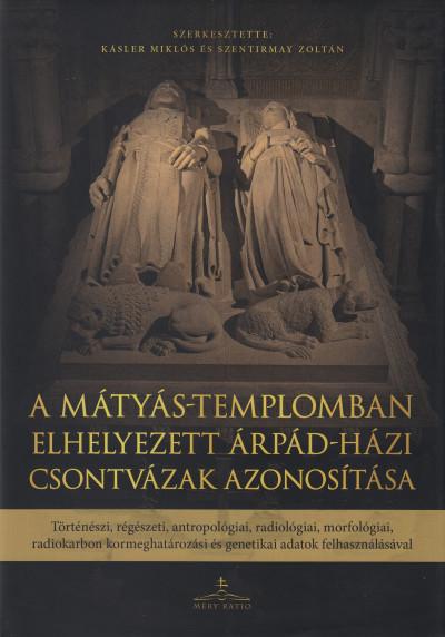 Kásler Miklós  (Szerk.) - Szentirmay Zoltán  (Szerk.) - A Mátyás-templomban elhelyezett Árpád-házi csontvázak azonosítása