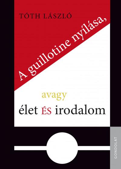 Tóth László - A guillotine nyílása, avagy élet és irodalom