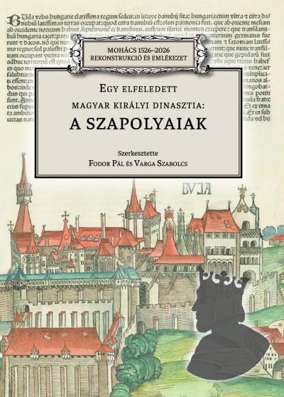 Fodor Pál  (Szerk.) - Varga Szabolcs  (Szerk.) - Egy elfeledett magyar királyi dinasztia: a Szapolyaiak