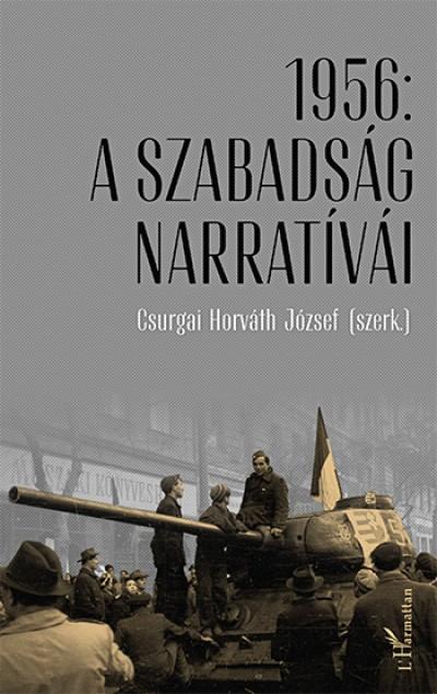 Csurgai Horváth József  (Szerk.) - 1956: A szabadság narratívái