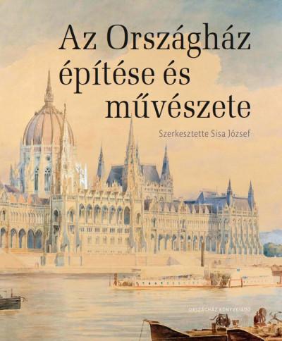 Sisa József  (Szerk.) - Az Országház építése és művészete