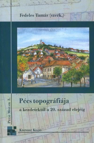 Fedeles Tamás  (Szerk.) - Pécs topográfiája a kezdetektől a 20. század elejéig