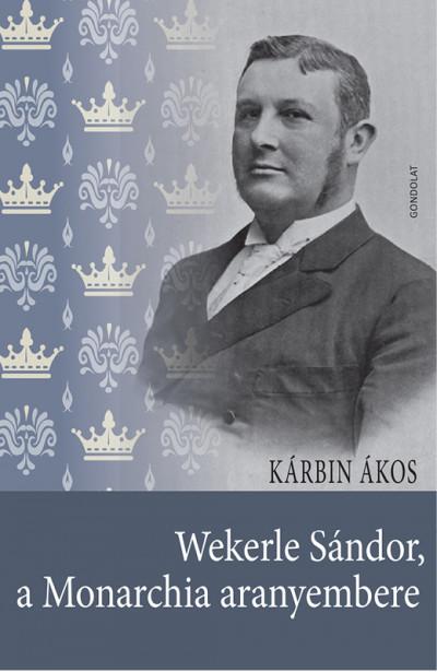 Kárbin Ákos - Wekerle Sándor, a Monarchia aranyembere