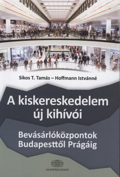 SIKOS T. TAMÁS-HOFFMANN ISTVÁNNÉ - A KISKERESKEDELEM ÚJ KIHÍVÓI - A BEVÁSÁRLÓKÖZPONTOK BUDAPESTTŐL PRÁGÁIG