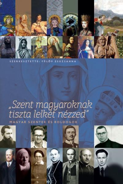 Fülöp Zsuzsanna  (Szerk.) - Szent magyaroknak tiszta lelkét nézzed