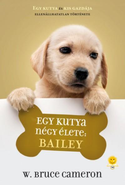 W. Bruce Cameron - Balogh Eszter  (Szerk.) - Egy kutya négy élete: Bailey