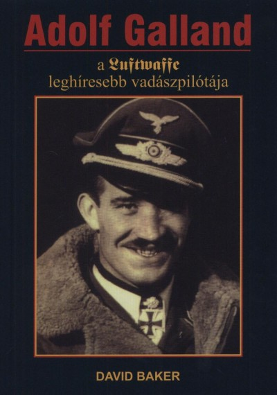 David Baker - Adolf Galland, a Luftwaffe leghíresebb vadászpilótája