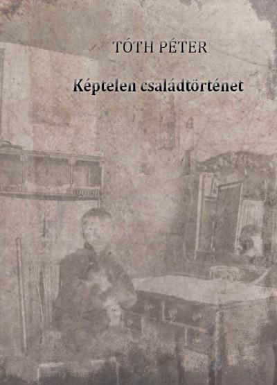 Tóth Péter - Képtelen családtörténet