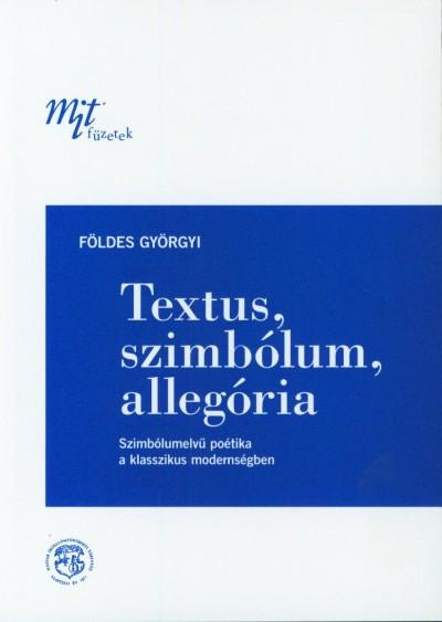 Földes Györgyi - Textus, szimbólum, allegória - Szimbólumelvű poétika a klasszikus modernségben