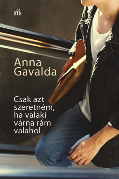 Anna Gavalda - Csak azt szeretném, ha valaki várna rám valahol