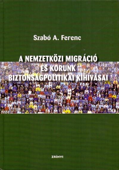 Szabó A. Ferenc - A nemzetközi migráció és korunk biztonságpolitikai kihívásai