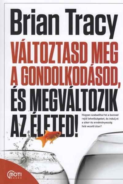 Brian Tracy - Változtasd meg a gondolkodásod, és megváltozik az életed!
