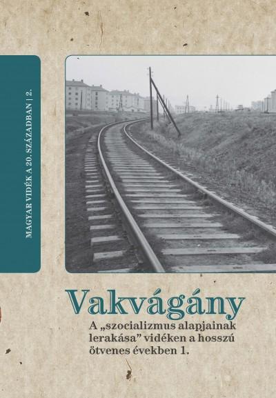 """Horváth Gergely Krisztián  (Szerk.) - Vakvágány - A """"szocializmus alapjainak lerakása"""" vidéken a hosszú ötvenes években 1."""