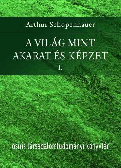 Arthur Schopenhauer - A világ mint akarat és képzet I-II.