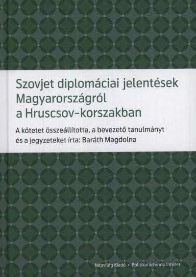 SZOVJET DIPLOMÁCIAI JELENTÉSEK MAGYARORSZÁGRÓL A HRUSCSOV-KORSZAKBAN
