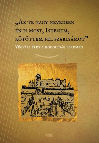 Heltai Bálint  (Szerk.) - Sipos Lajos  (Szerk.) - Az te nagy nevedben én is most, Istenem, kötöttem fel szablyámot