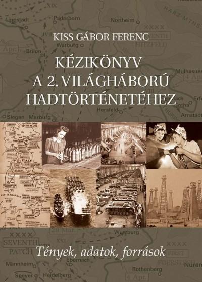 Kiss Gábor Ferenc - Kézikönyv a 2. világháború hadtörténetéhez