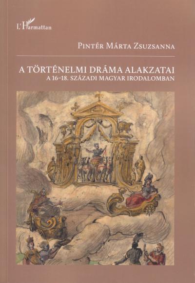 Pintér Márta Zsuzsanna - A történelmi dráma alakzatai a 16-18. századi magyar irodalomban