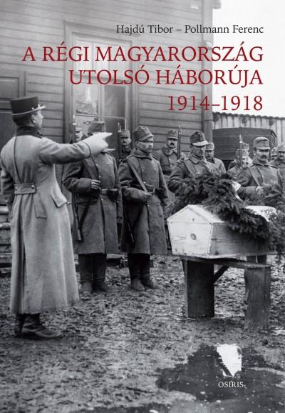 Hajdú Tibor - Pollmann Ferenc - A régi Magyarország utolsó háborúja 1914-1918