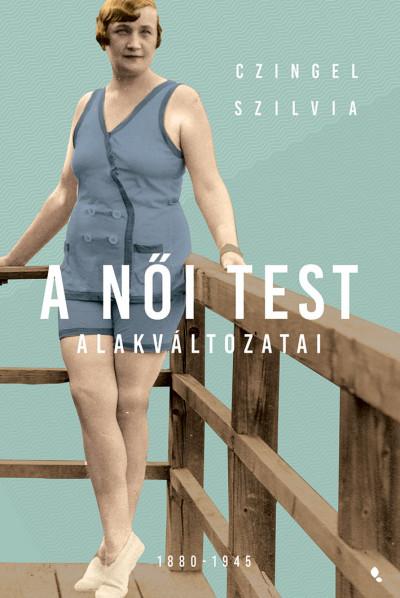 Czingel Szilvia - A női test alakváltozatai 1880-1945