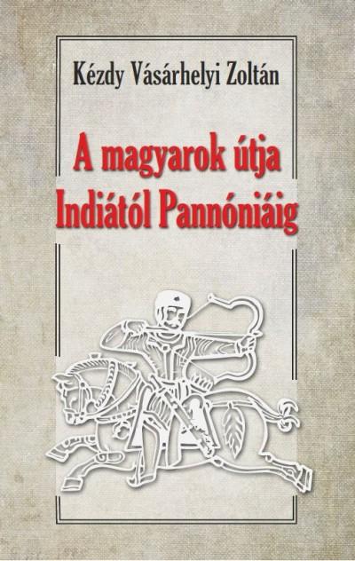 Dr. Kézdy Vásárhelyi Zoltán - A magyarok útja Indiától Pannóniáig