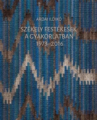 Ardai Ildikó - Székely festékesek a gyakorlatban 1973-2016