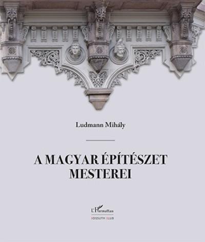 Ludmann Mihály - A magyar építészet mesterei (második, javított kiadás)