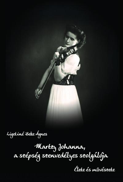 Ligetiné Beke Ágnes - Martzy Johanna, a szépség szenvedélyes szolgálója