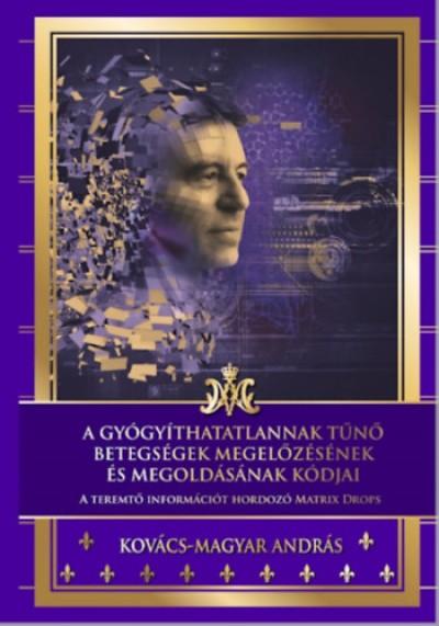 Kovács-Magyar András - A gyógyíthatatlannak tűnő betegségek megelőzésének és megoldásának kódjai