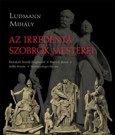 Ludmann Mihály - Az irredenta szobrok mesterei
