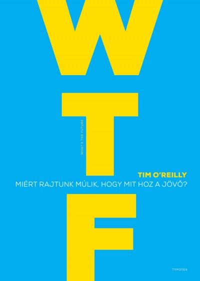 Tim O'Reilly - WTF? - Miért rajtunk múlik, hogy mit hoz a jövő?