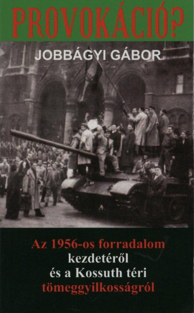 PROVOKÁCIÓ? - AZ 1956-OS FORRADALOM KEZDETÉRŐL ÉS A KOSSUTH TÉRI TÖMEGGYILK