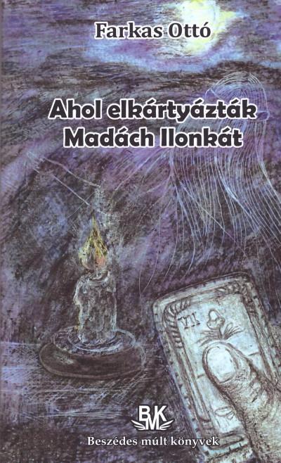 Farkas Ottó - Vojtek Katalin  (Szerk.) - Ahol elkártyázták Madách Ilonkát