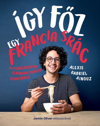 Alexis Gabriel Ainouz - Így főz egy francia srác