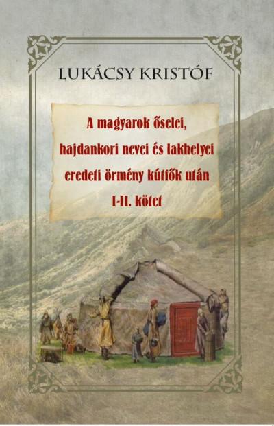 Lukácsy Kristóf  (Szerk.) - A magyarok őselei, hajdankori nevei és lakhelyei eredeti örmény kútfők után I-II kötet