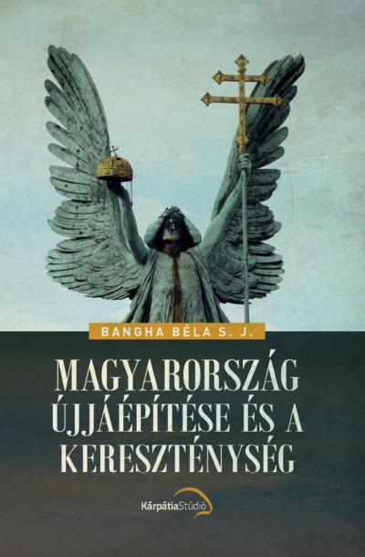 Bangha Béla - Magyarország újjáépítése és a kereszténység
