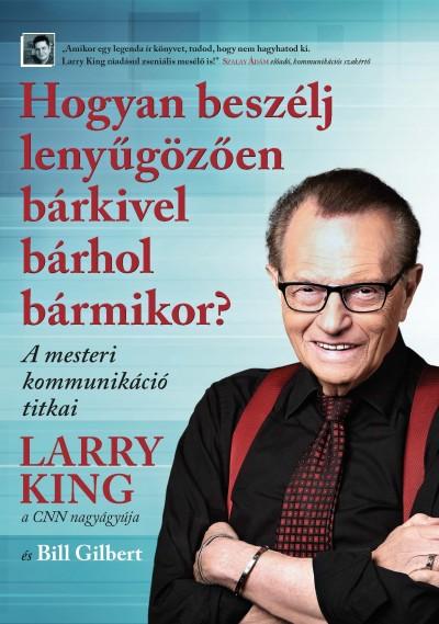 Bill Gilbert - Larry King - Hogyan beszélj lenyűgözően bárkivel bárhol bármikor?