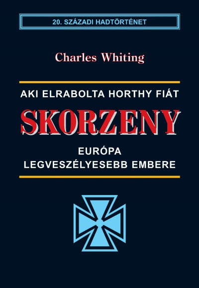 Charles Whiting - Skorzeny - Európa legveszélyesebb embere