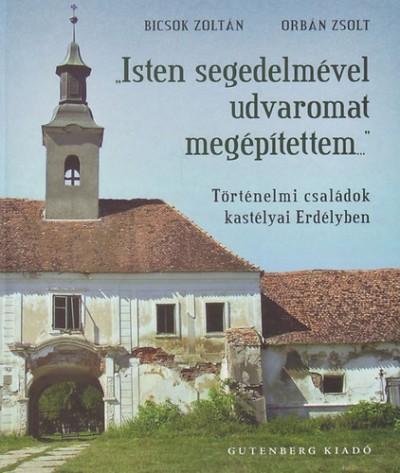 Bicsok Zoltán - Orbán Zsolt - Isten segedelmével udvaromat megépítettem - Történelmi családok kastélyai Erdélyben