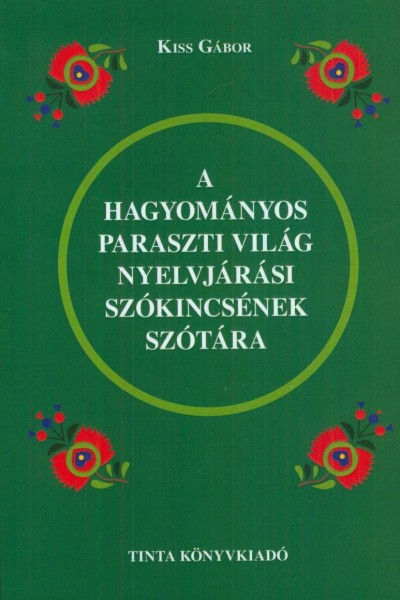 Kiss Gábor  (Szerk.) - A hagyományos paraszti világ nyelvjárási szókincsének szótára