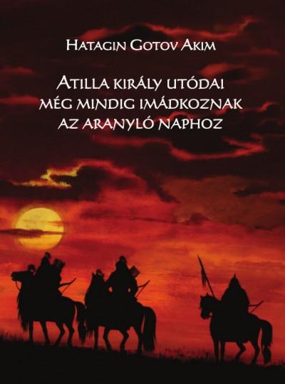 Hatagin Gotov Akim - Atilla király utódai még mindig imádkoznak az Aranyló Naphoz