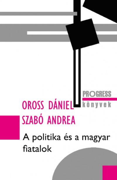 Oross Dániel - Szabó Andrea - A politika és a magyar fiatalok