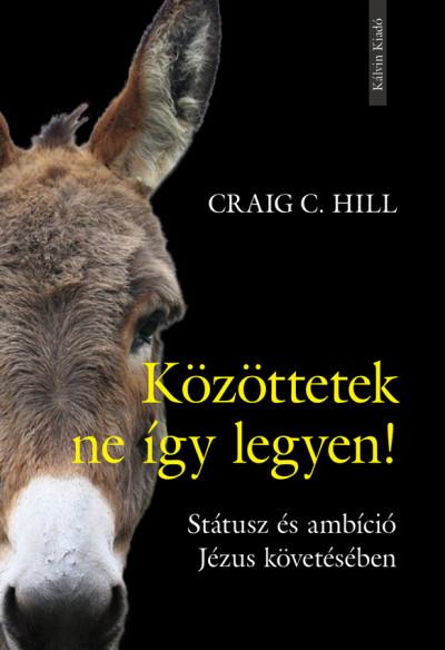 Craig C. Hill - Közöttetek ne így legyen!