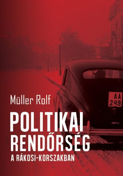 Müller Rolf - Politikai rendőrség a Rákosi-korszakban
