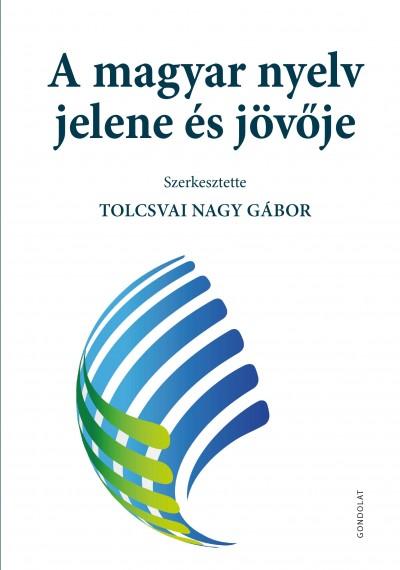 Tolcsvai Nagy Gábor  (Szerk.) - A magyar nyelv jelene és jövője