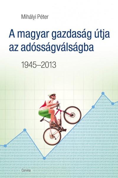 Mih�lyi P�ter - A magyar gazdas�g �tja az ad�ss�gv�ls�gba 1945-2013