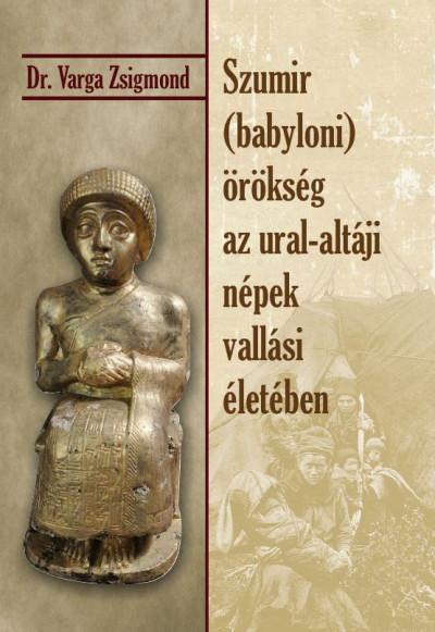 Dr. Varga Zsigmond - Szumir (babyloni) örökség az ural-altáji népek vallási életében