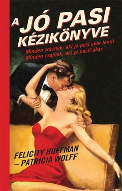 Felicity Huffmann - Patricia Wolff - A jó pasi kézikönyve